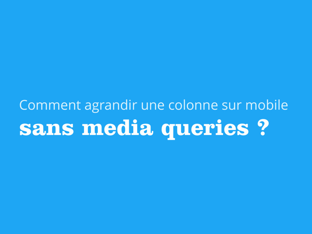 sans media queries ? Comment agrandir une colon...