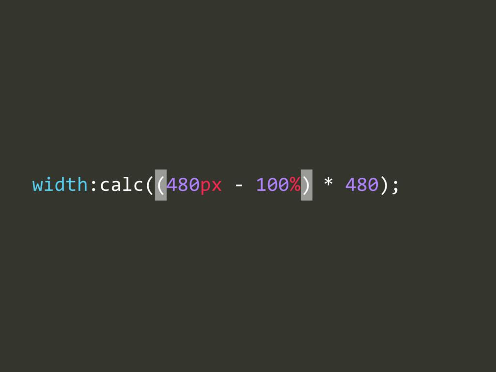width:calc((480px -‐ 100%) * 480);