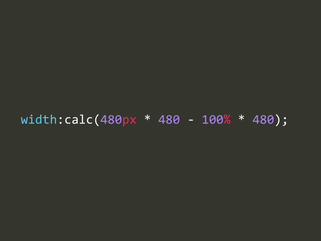 width:calc(480px * 480 -‐ 100% * 480);