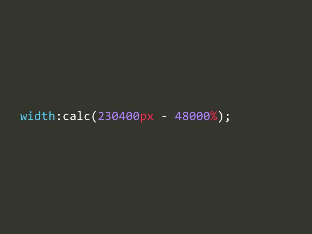 width:calc(230400px -‐ 48000%);