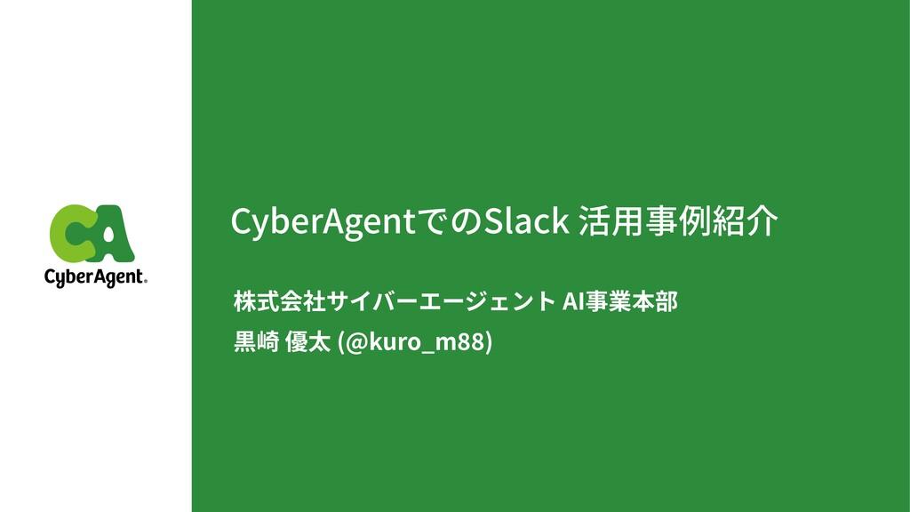 CyberAgentでのSlack 活⽤事例紹介 株式会社サイバーエージェント AI事業本部...