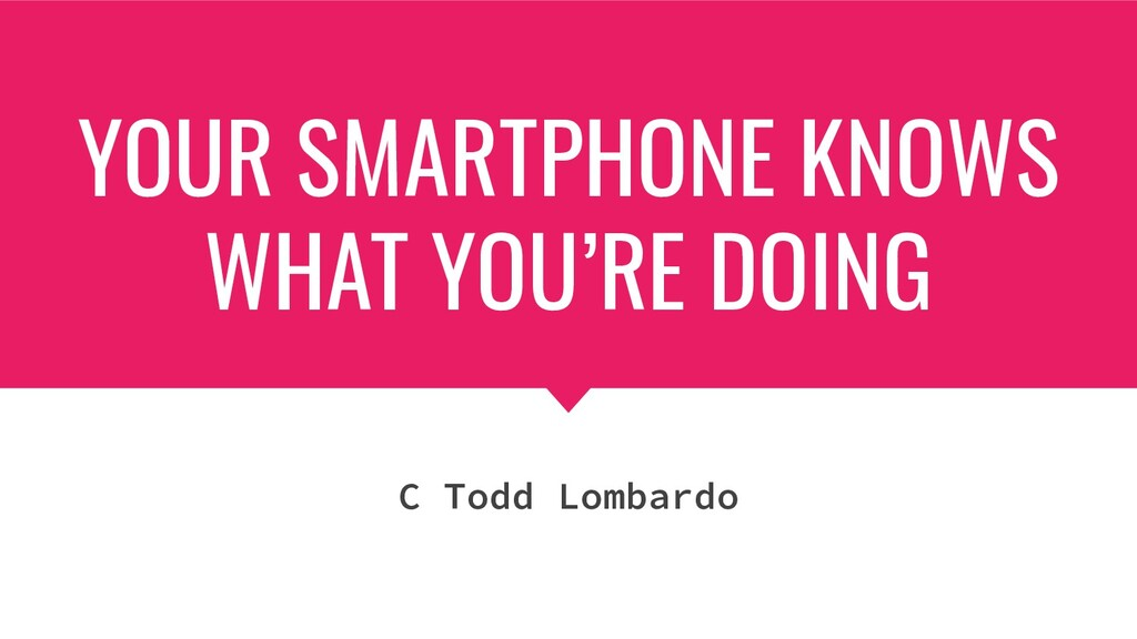 YOUR SMARTPHONE KNOWS WHAT YOU'RE DOING C Todd ...