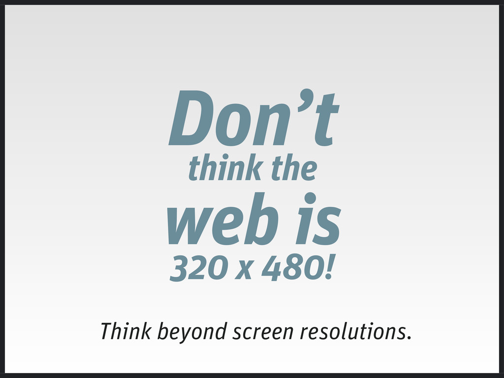 Don't think the web is 320 x 480! Think beyond ...