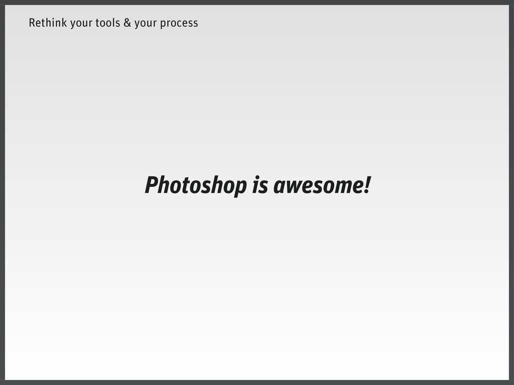 Rethink your tools & your process Photoshop is ...