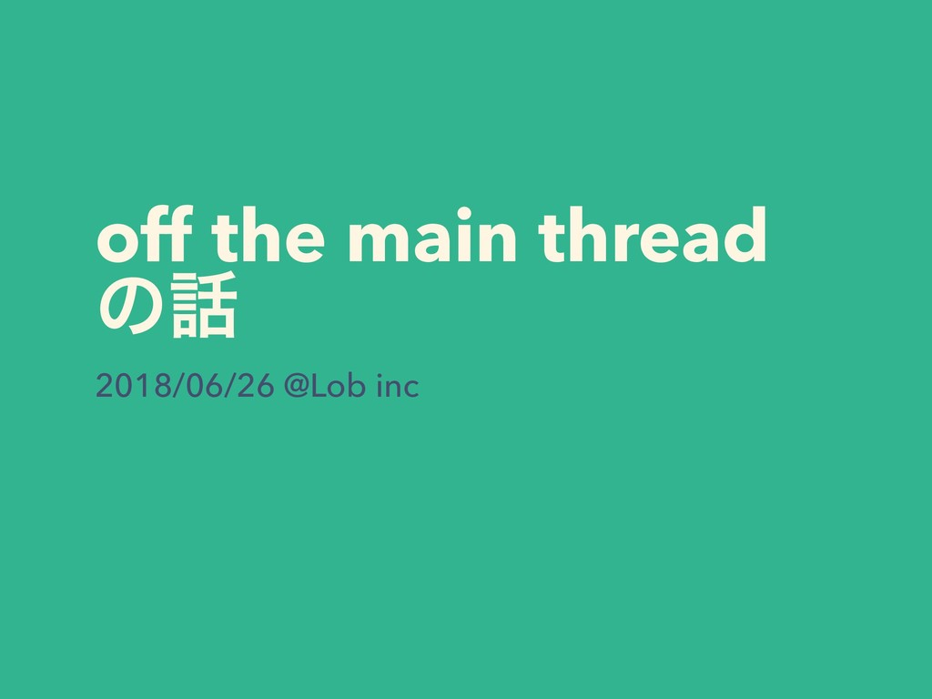 off the main thread ͷ࿩ 2018/06/26 @Lob inc