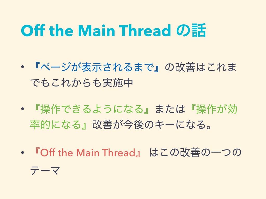 Off the Main Thread ͷ • ʰϖʔδ͕දࣔ͞ΕΔ·Ͱʱͷվળ͜Ε· Ͱ...