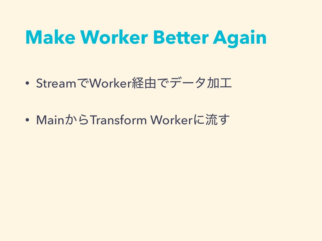 Make Worker Better Again • StreamͰWorkerܦ༝ͰσʔλՃ...