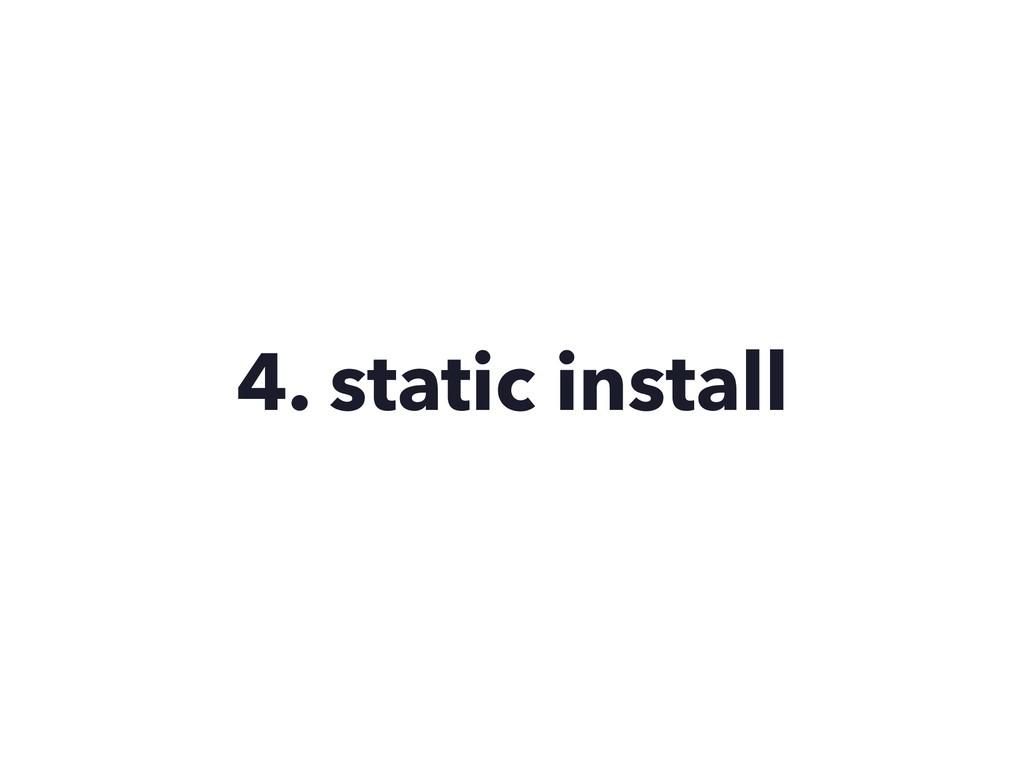 4. static install