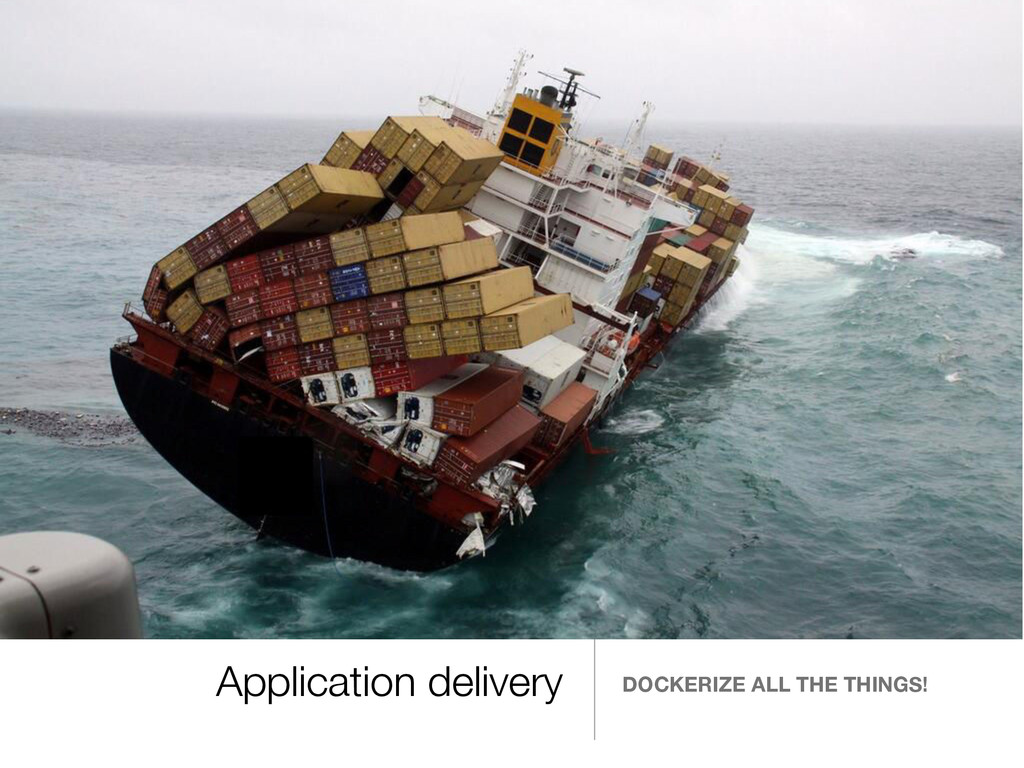 Application delivery DOCKERIZE ALL THE THINGS!