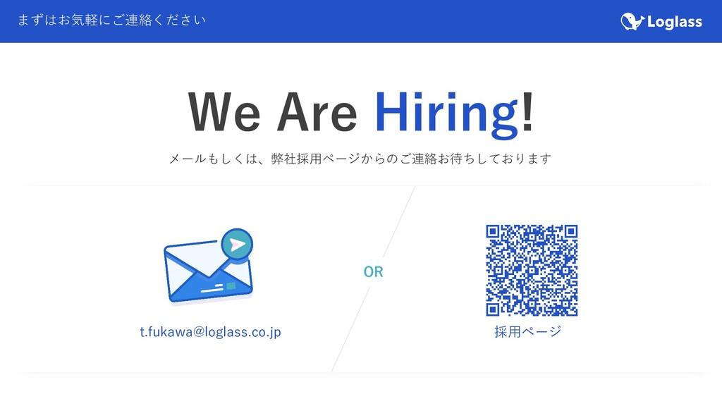 まずはお気軽にご連絡ください We Are Hiring! t.fukawa@loglass....