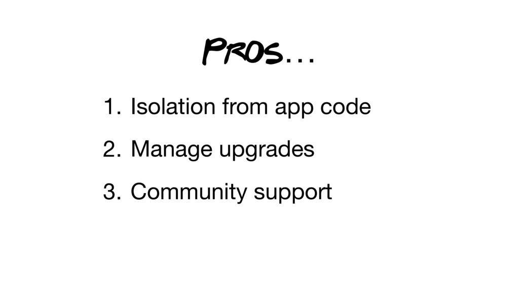 1. Isolation from app code 2. Manage upgrades 3...