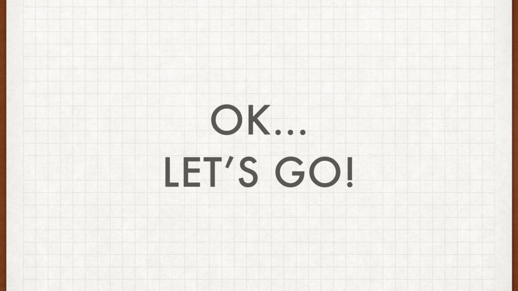 OK… LET'S GO!