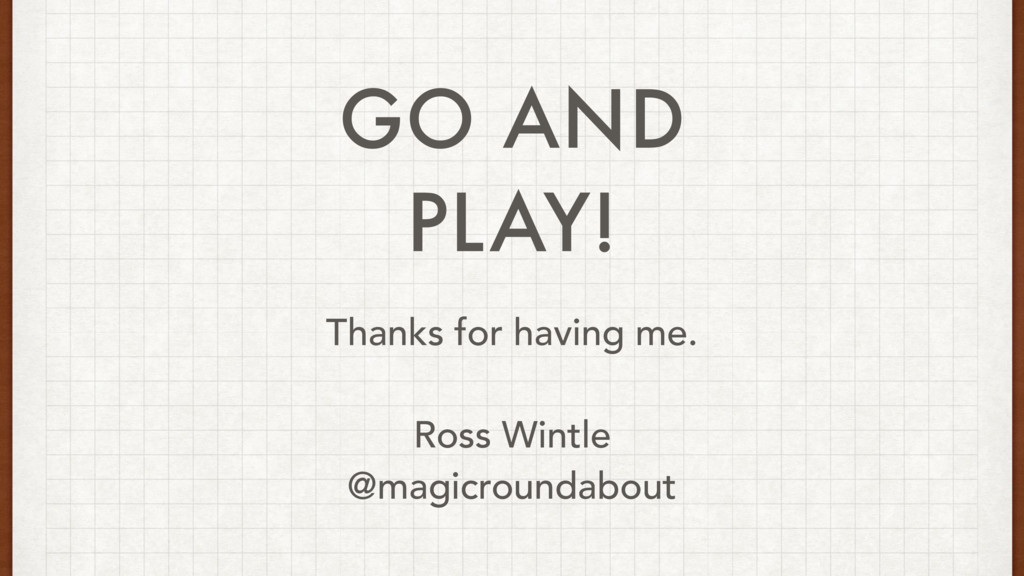 GO AND PLAY! Thanks for having me. Ross Wintle ...