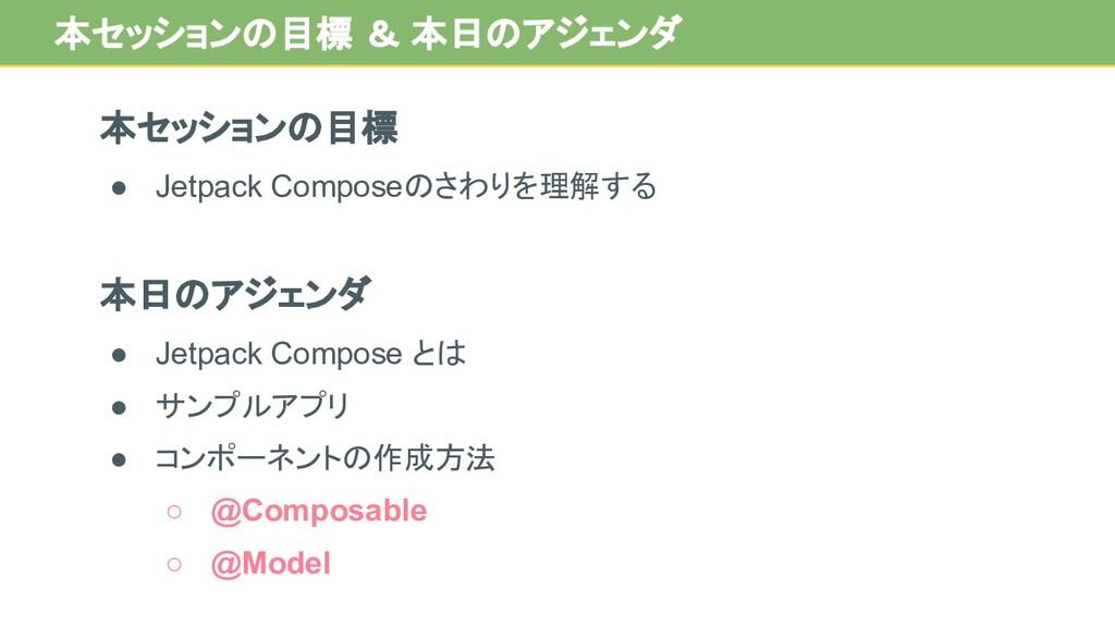 本セッションの目標 ● Jetpack Composeのさわりを理解する 本日のアジェンダ ●...