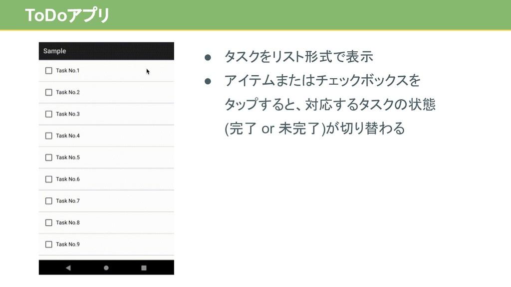 ToDoアプリ ● タスクをリスト形式で表示 ● アイテムまたはチェックボックスを タップする...