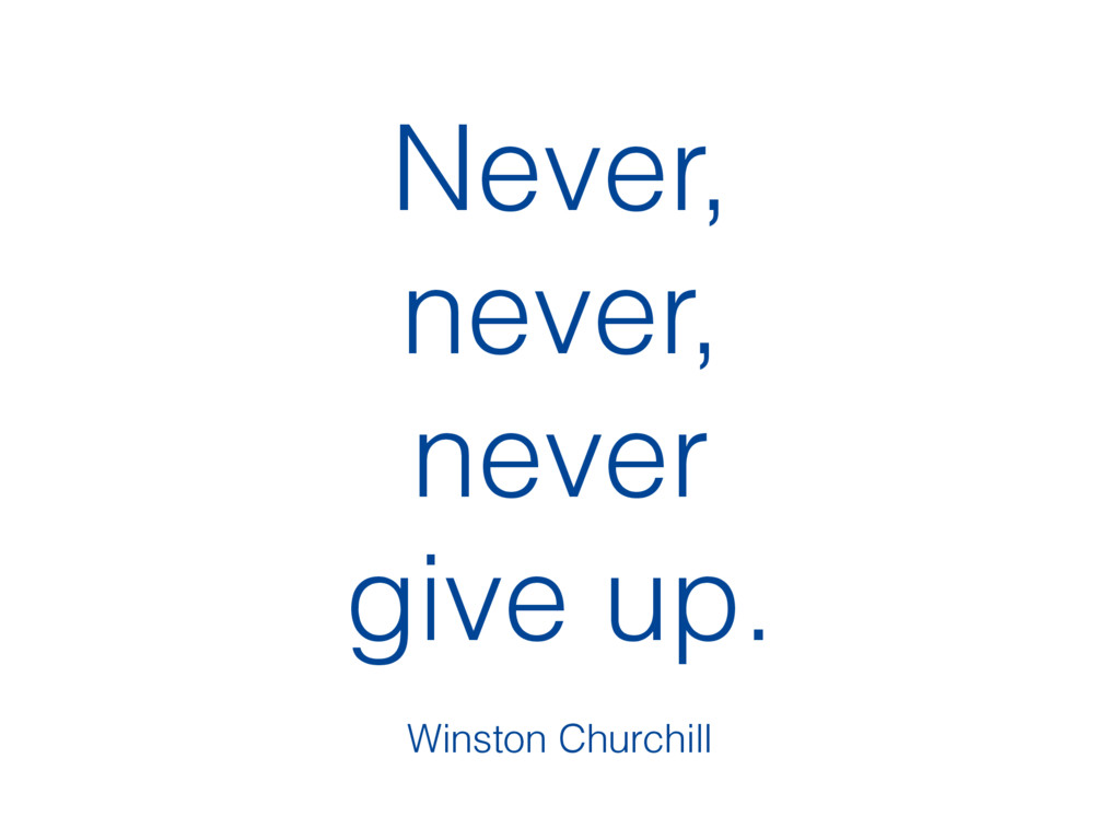 Never, never, never give up. Winston Churchill