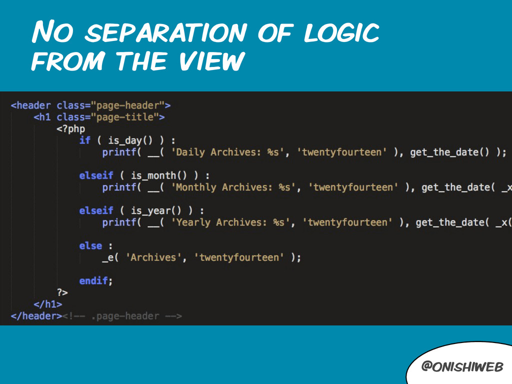 @onishiweb No separation of logic from the view
