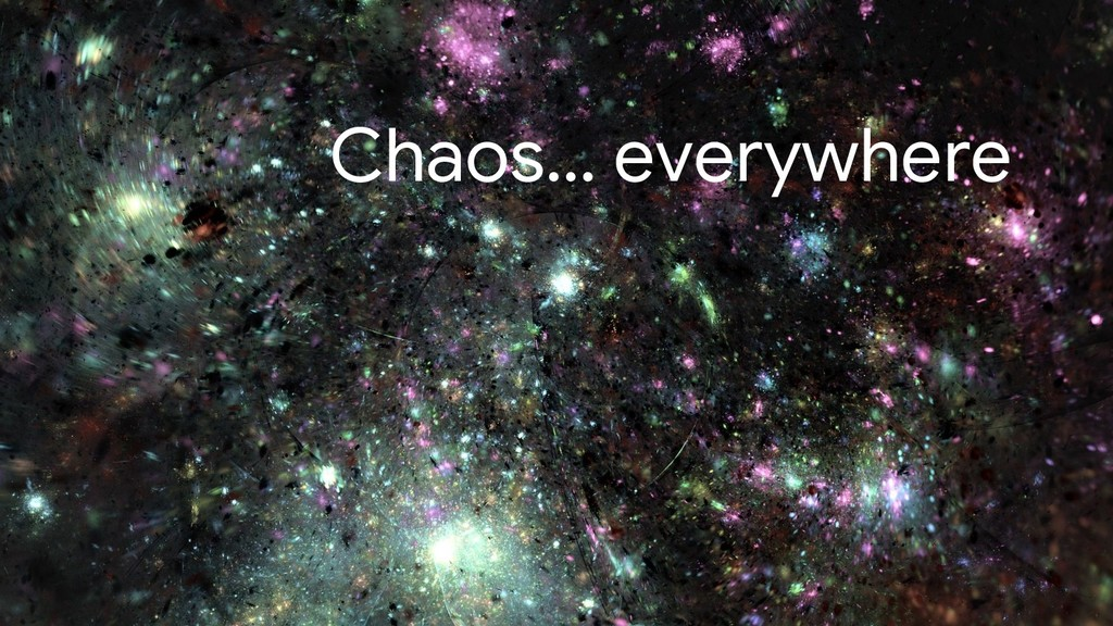 Chaos… everywhere