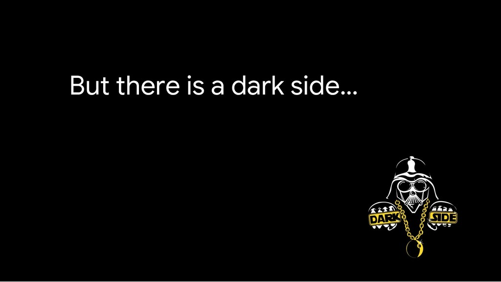 But there is a dark side…