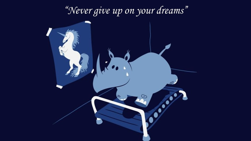 """Never give up on your dreams"""