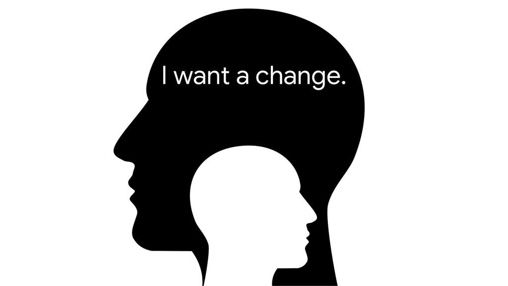 I want a change.