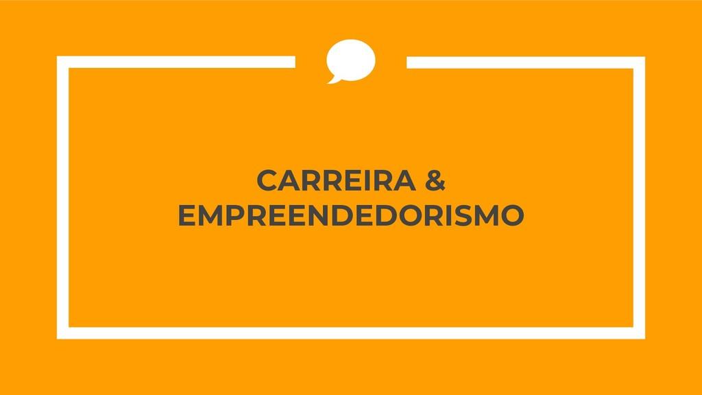 CARREIRA & EMPREENDEDORISMO