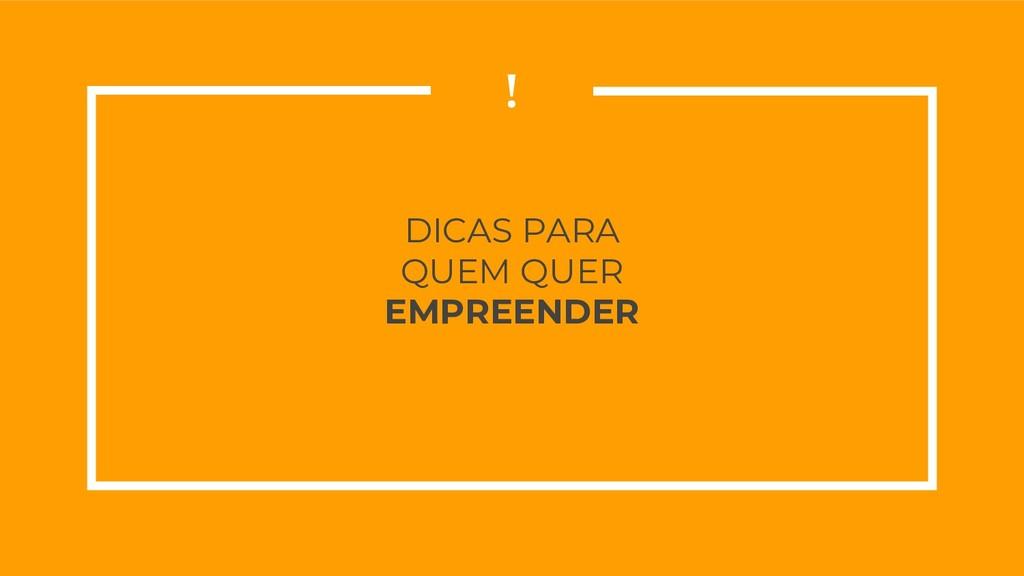 DICAS PARA QUEM QUER EMPREENDER !