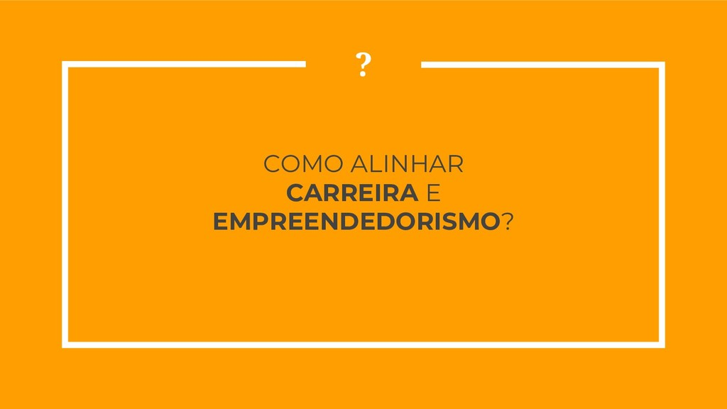 COMO ALINHAR CARREIRA E EMPREENDEDORISMO? ?