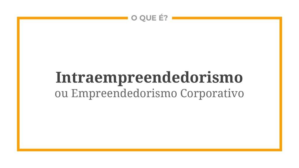 O QUE É? Intraempreendedorismo ou Empreendedori...