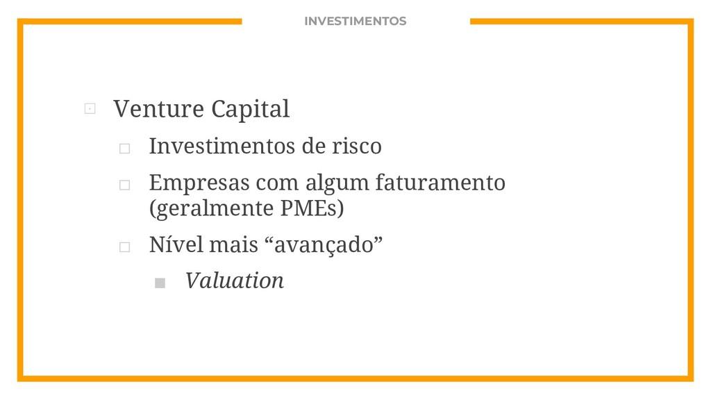 INVESTIMENTOS ⊡ Venture Capital □ Investimentos...