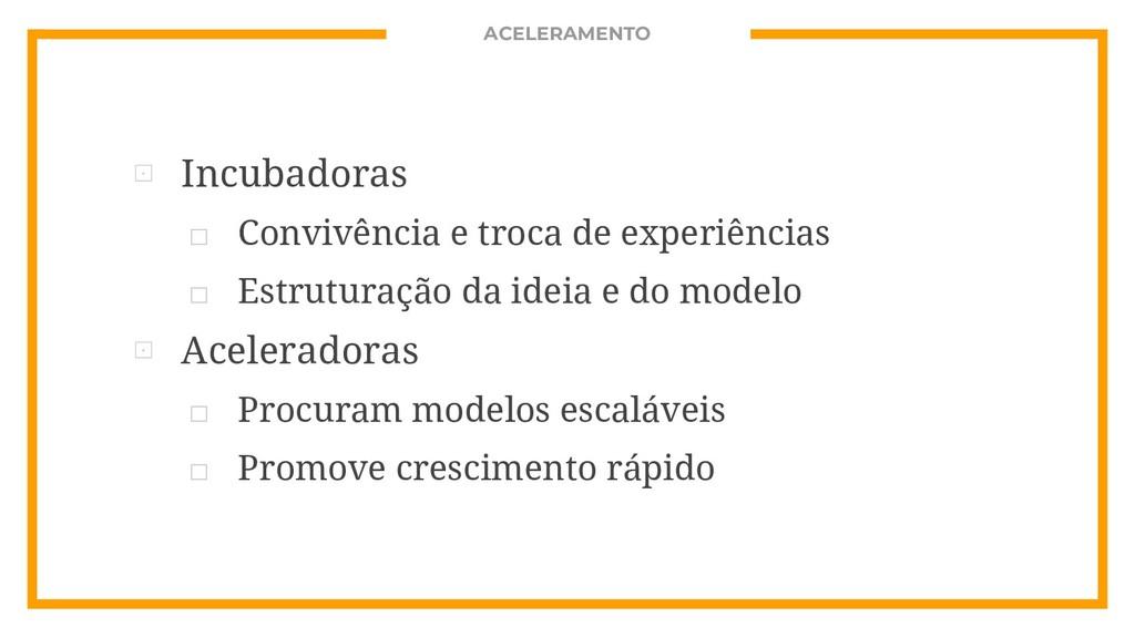 ACELERAMENTO ⊡ Incubadoras □ Convivência e troc...