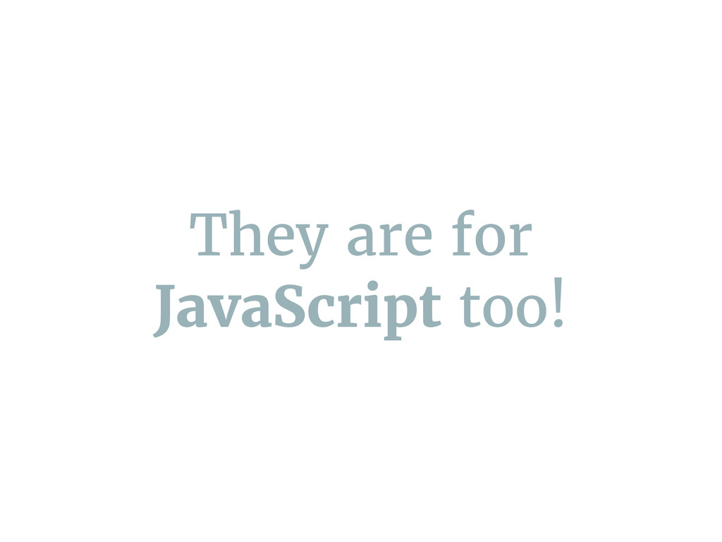 They are for JavaScript too!