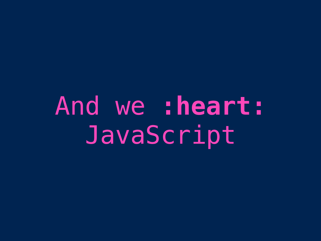 And we :heart: JavaScript