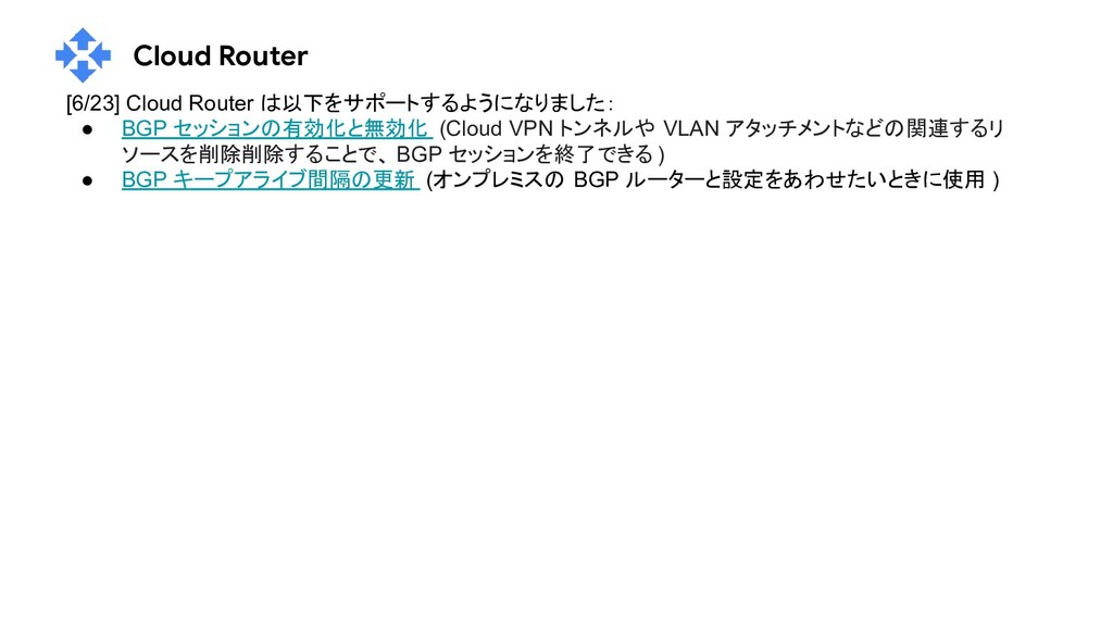 Cloud Router [6/23] Cloud Router は以下をサポートするようにな...