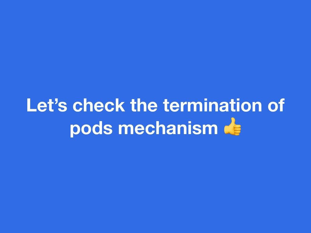 Let's check the termination of pods mechanism
