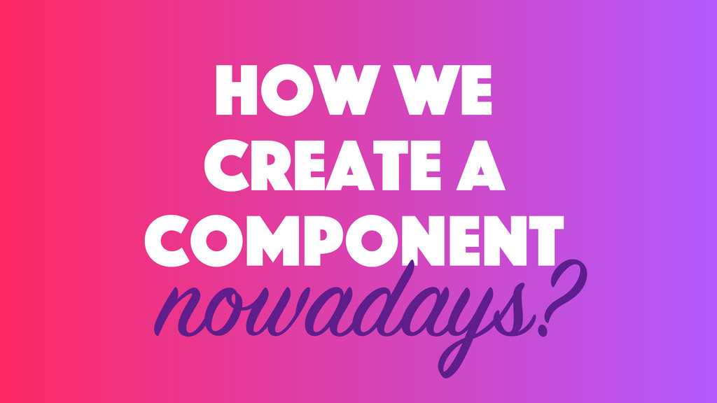 how we create a component nowadays?
