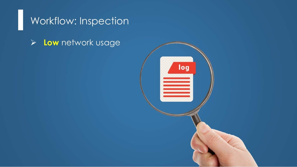 Workflow: Inspection Ø Low network usage