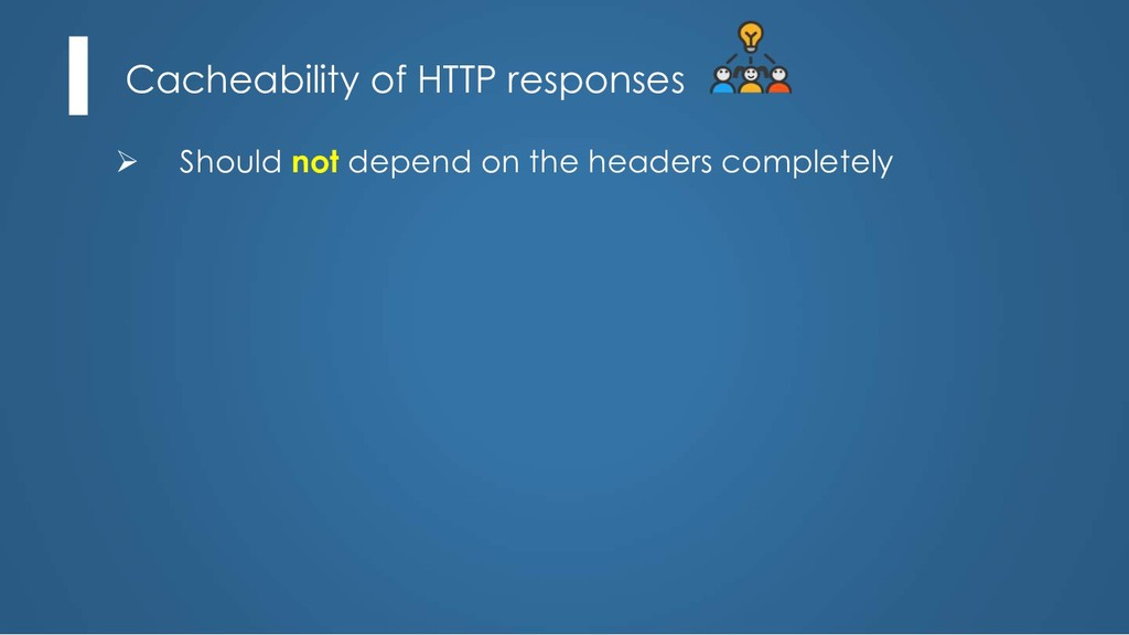 Cacheability of HTTP responses Ø Should not dep...