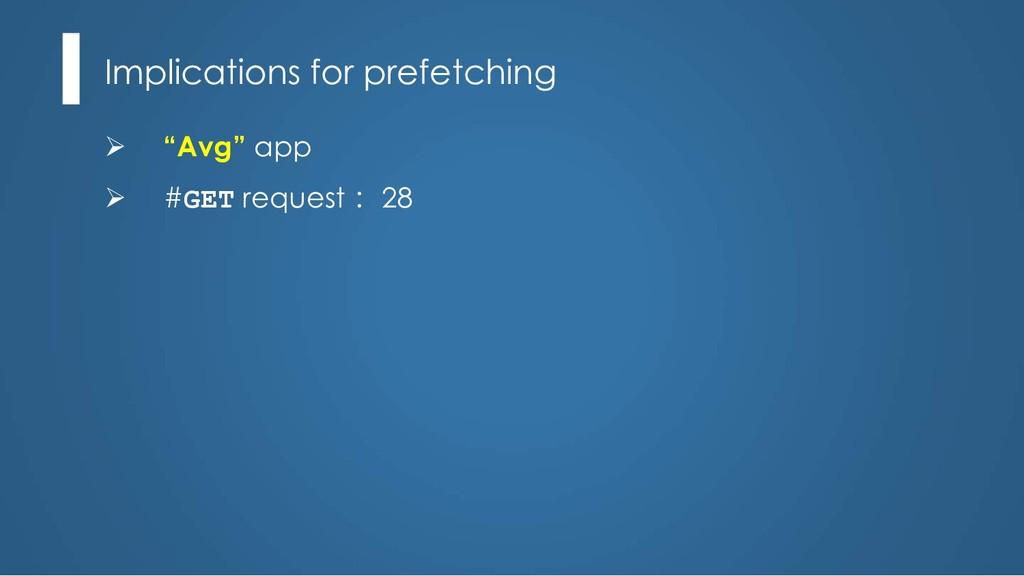 """Implications for prefetching Ø """"Avg"""" app Ø #GET..."""