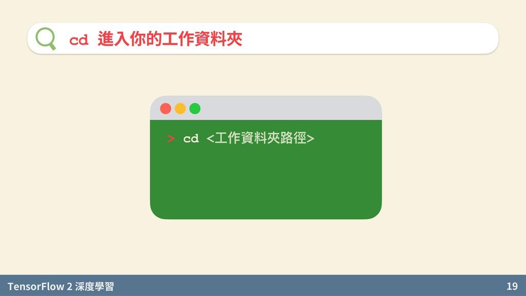 TensorFlow 2 度學習 19 cd 進入你的工作資料夾 > cd <⼯作資料夾路徑>