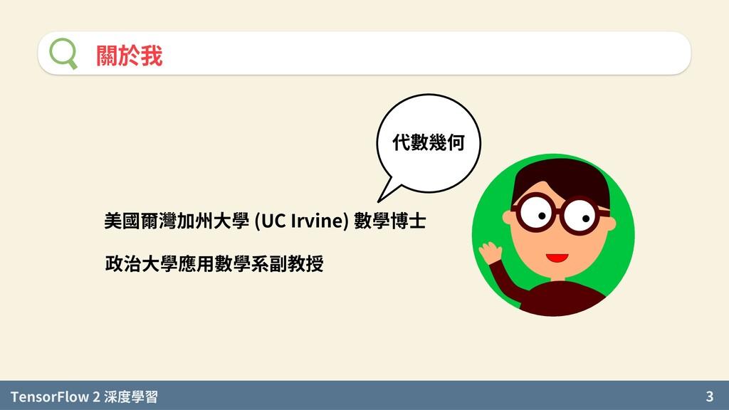 TensorFlow 2 度學習 3 關於我 美國爾灣加州大學 (UC Irvine) 數學博...