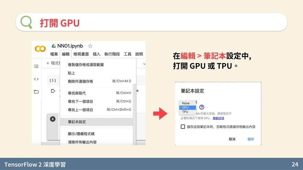 TensorFlow 2 度學習 24 打開 GPU 在編輯 > 筆記本設定中, 打開 GPU...