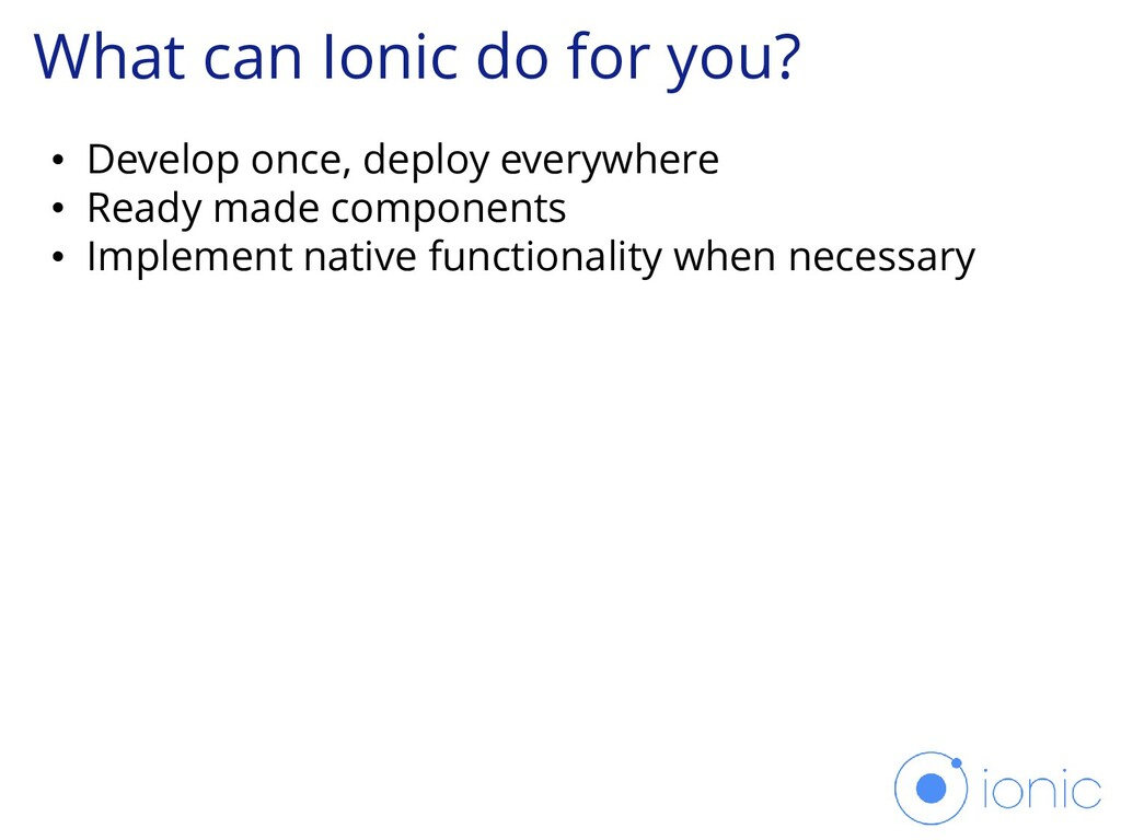 What can Ionic do for you? • Develop once, depl...