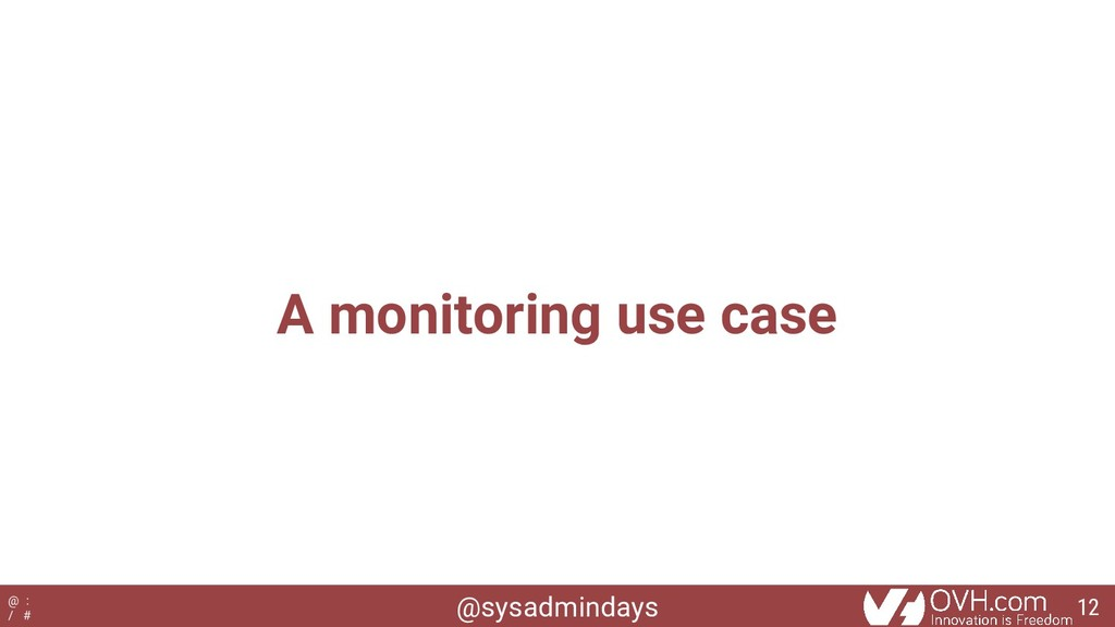 @sysadmindays @ : / # A monitoring use case 12