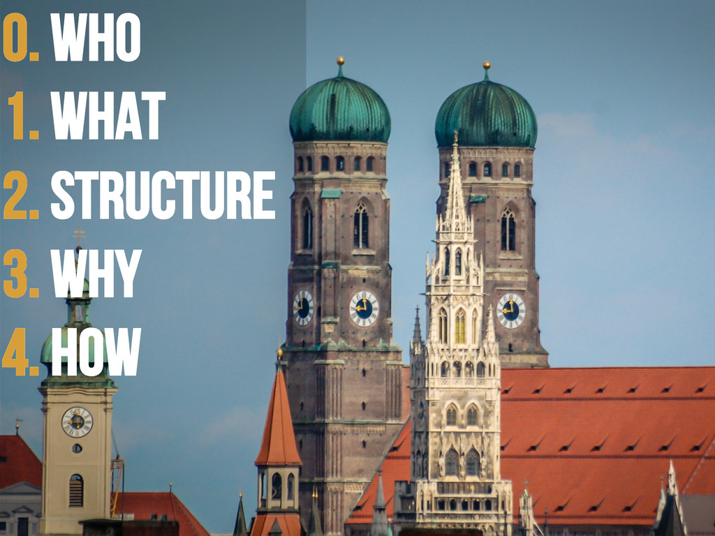 0. WHO 1. WHAT 2. Structure 3. WHY 4. HOW