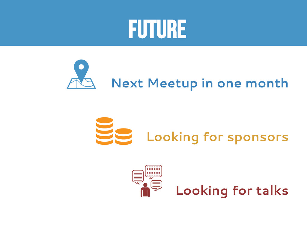 FUTURE  Next Meetup in one month Looking for s...