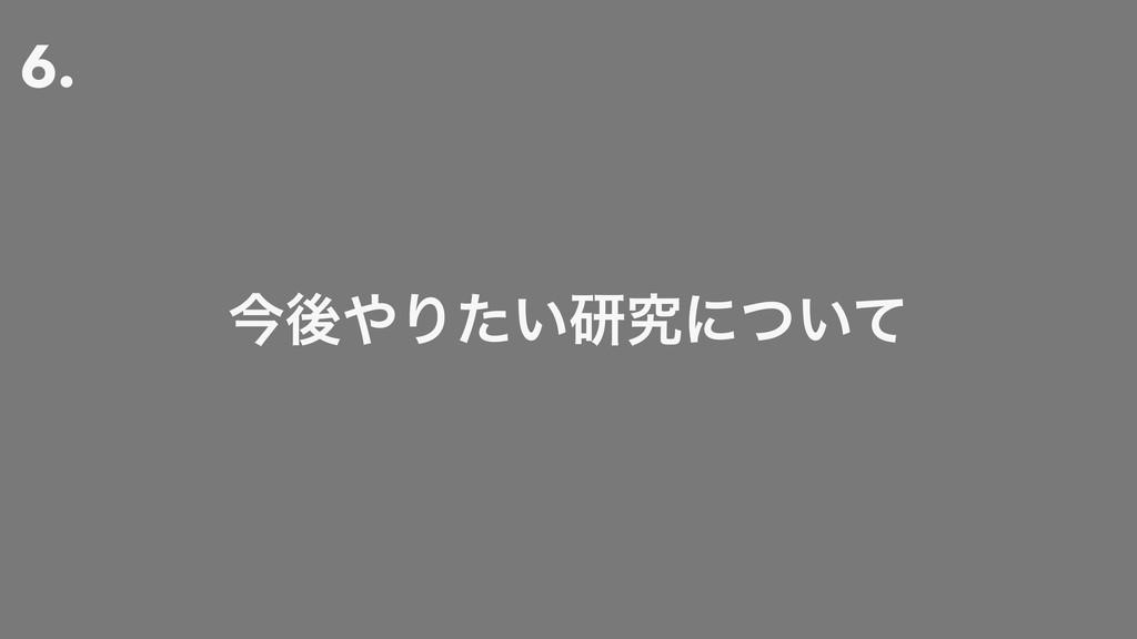 6. ࠓޙΓ͍ͨݚڀʹ͍ͭͯ