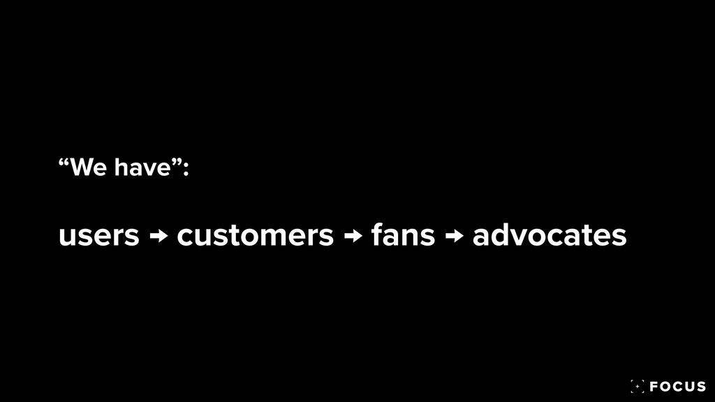 """""""We have"""":   users → customers → fans → advocat..."""