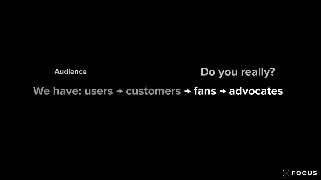 We have: users → customers → fans → advocates D...