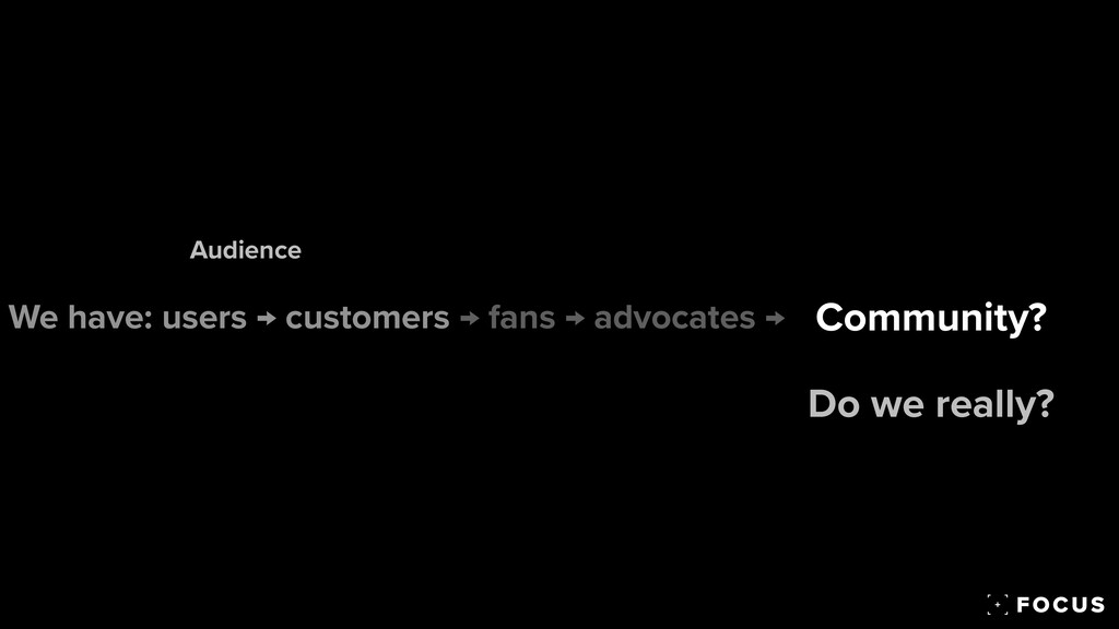 We have: users → customers → fans → advocates →...